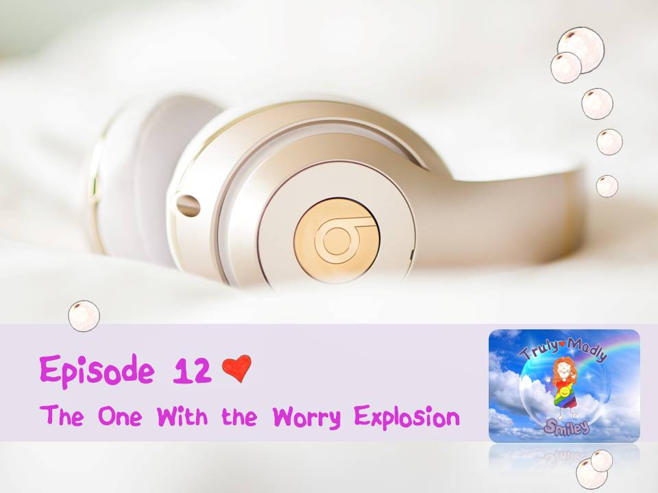Episode 12 – The One With the Worry Explosion - Smiley For Life