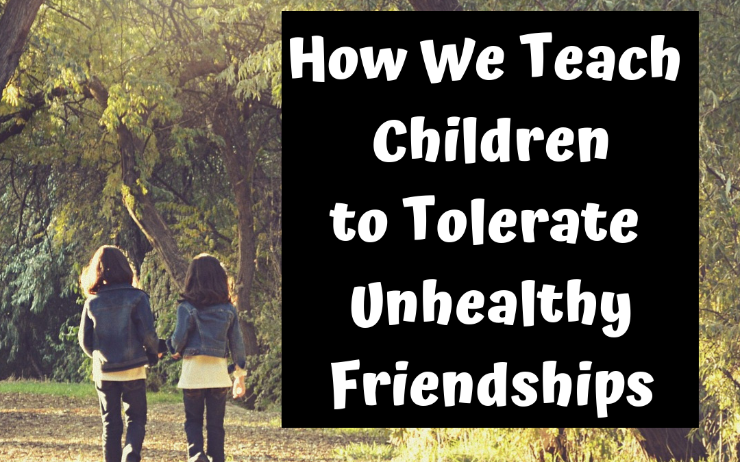 How We Teach Children to Tolerate Unhealthy Friendships